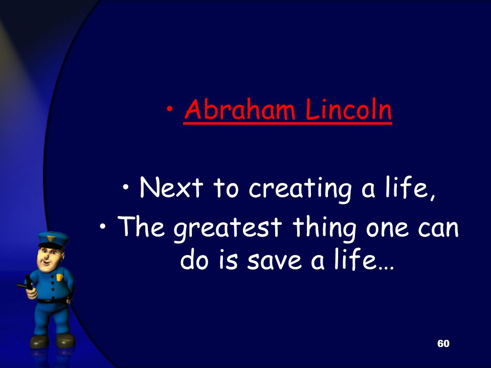 Abraham Lincoln Next to creating a life, The greatest thing one can do is save a life… 60
