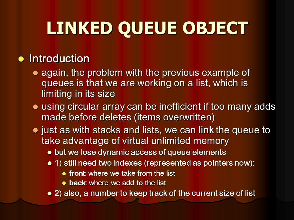 LINKED QUEUE OBJECT Introduction Introduction again, the problem with the previous example of queues is that we are working on a list, which is limiting in its size again, the problem with the previous example of queues is that we are working on a list, which is limiting in its size using circular array can be inefficient if too many adds made before deletes (items overwritten) using circular array can be inefficient if too many adds made before deletes (items overwritten) just as with stacks and lists, we can link the queue to take advantage of virtual unlimited memory just as with stacks and lists, we can link the queue to take advantage of virtual unlimited memory but we lose dynamic access of queue elements but we lose dynamic access of queue elements 1) still need two indexes (represented as pointers now): 1) still need two indexes (represented as pointers now): front: where we take from the list front: where we take from the list back: where we add to the list back: where we add to the list 2) also, a number to keep track of the current size of list 2) also, a number to keep track of the current size of list