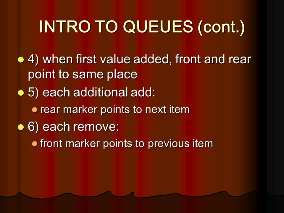 INTRO TO QUEUES (cont.) 4) when first value added, front and rear point to same place 4) when first value added, front and rear point to same place 5)