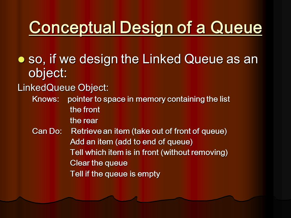 Conceptual Design of a Queue so, if we design the Linked Queue as an object: so, if we design the Linked Queue as an object: LinkedQueue Object: Knows: pointer to space in memory containing the list the front the front the rear the rear Can Do: Retrieve an item (take out of front of queue) Add an item (add to end of queue) Add an item (add to end of queue) Tell which item is in front (without removing) Tell which item is in front (without removing) Clear the queue Clear the queue Tell if the queue is empty Tell if the queue is empty