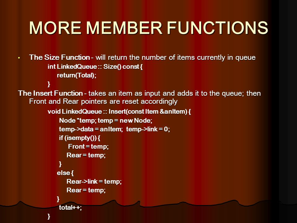 MORE MEMBER FUNCTIONS The Size Function - will return the number of items currently in queue The Size Function - will return the number of items currently in queue int LinkedQueue :: Size() const { return(Total); return(Total);} The Insert Function - takes an item as input and adds it to the queue; then Front and Rear pointers are reset accordingly void LinkedQueue :: Insert(const Item &anItem) { Node *temp; temp = new Node; Node *temp; temp = new Node; temp->data = anItem; temp->link = 0; temp->data = anItem; temp->link = 0; if (isempty()) { if (isempty()) { Front = temp; Front = temp; Rear = temp; Rear = temp; } else { else { Rear->link = temp; Rear->link = temp; Rear = temp; Rear = temp; } total++; total++;}