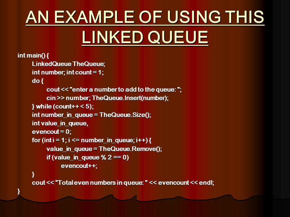 AN EXAMPLE OF USING THIS LINKED QUEUE int main() { LinkedQueue TheQueue; int number; int count = 1; do { cout <<