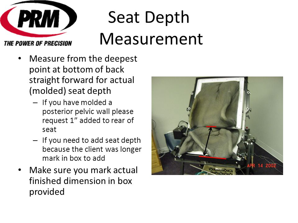 Seat Depth Measurement Measure from the deepest point at bottom of back straight forward for actual (molded) seat depth – If you have molded a posterior pelvic wall please request 1 added to rear of seat – If you need to add seat depth because the client was longer mark in box to add Make sure you mark actual finished dimension in box provided