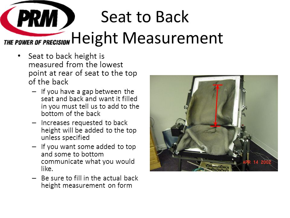 Seat to Back Height Measurement Seat to back height is measured from the lowest point at rear of seat to the top of the back – If you have a gap between the seat and back and want it filled in you must tell us to add to the bottom of the back – Increases requested to back height will be added to the top unless specified – If you want some added to top and some to bottom communicate what you would like.