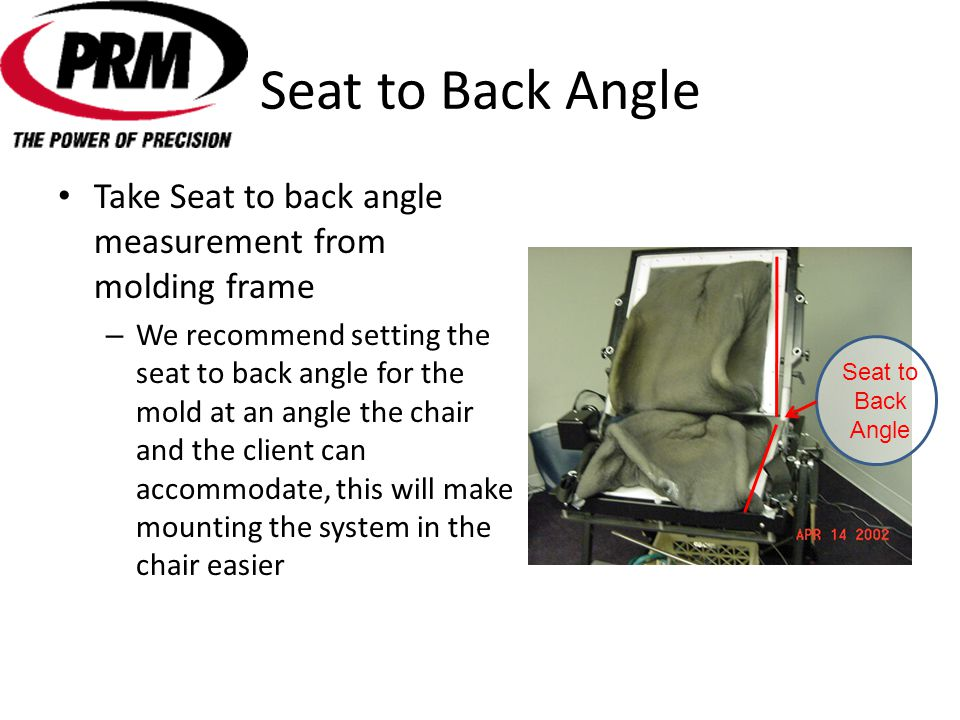 Seat to Back Angle Take Seat to back angle measurement from molding frame – We recommend setting the seat to back angle for the mold at an angle the chair and the client can accommodate, this will make mounting the system in the chair easier