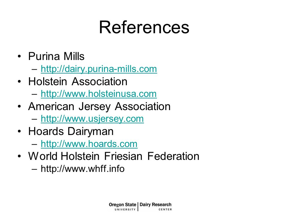 References Purina Mills –http://dairy.purina-mills.comhttp://dairy.purina-mills.com Holstein Association –http://www.holsteinusa.comhttp://www.holsteinusa.com American Jersey Association –http://www.usjersey.comhttp://www.usjersey.com Hoards Dairyman –http://www.hoards.comhttp://www.hoards.com World Holstein Friesian Federation –http://www.whff.info