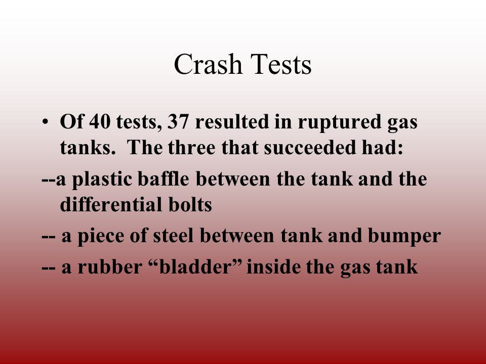 Crash Tests In a relatively low MPH rear-end collision, the gas tank is easily punctured by bolts on the differential.