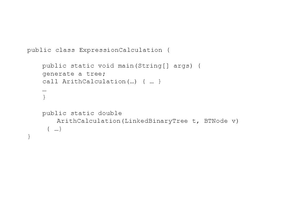 public class ExpressionCalculation { public static void main(String[] args) { generate a tree; call ArithCalculation(…) { … } … } public static double ArithCalculation(LinkedBinaryTree t, BTNode v) { …} }