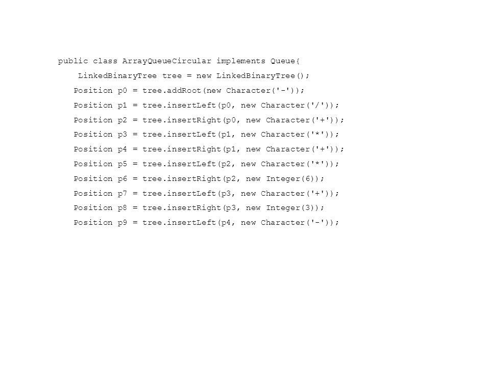 Position p10 = tree.insertRight(p4, new Integer(2)); Position p11 = tree.insertLeft(p5, new Integer(3)); Position p12 = tree.insertRight(p5, new Character( - )); Position p13 = tree.insertLeft(p7, new Integer(3)); Position p14 = tree.insertRight(p7, new Integer(1)); Position p15 = tree.insertLeft(p9, new Integer(9)); Position p16 = tree.insertRight(p9, new Integer(5)); Position p17 = tree.insertLeft(p12, new Integer(7)); Position p18 = tree.insertRight(p12, new Integer(4));