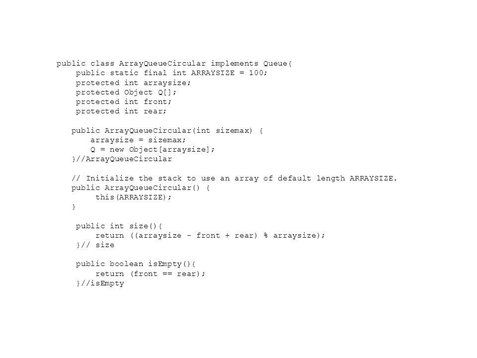 public Object front() throws QueueEmptyException { if (isEmpty()) throw new QueueEmptyException( Queue is empty. ); return Q[ front ]; }//front public void enqueue(Object obj) throws QueueFullException { if ( size() == (arraysize - 1)) throw new QueueFullException( Queue is full. ); Q[ rear ] = obj; rear = ( rear + 1 ) % arraysize; }// enqueue public Object dequeue() throws QueueEmptyException { Object temp; if (isEmpty()) throw new QueueEmptyException( Queue is empty - unable to dequeue. ); temp = Q[ front ]; Q[ front ] = null; front = ( front + 1) % arraysize; return temp; }// dequeue }//class ArrayQueueCircular