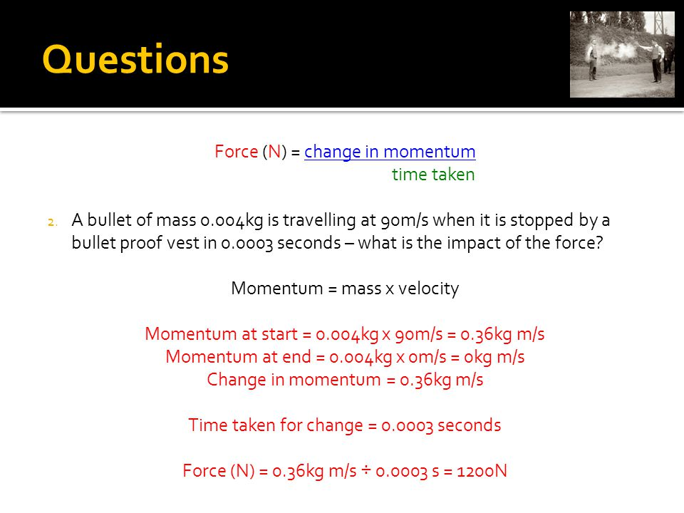 Questions Force (N) = change in momentum time taken 2.
