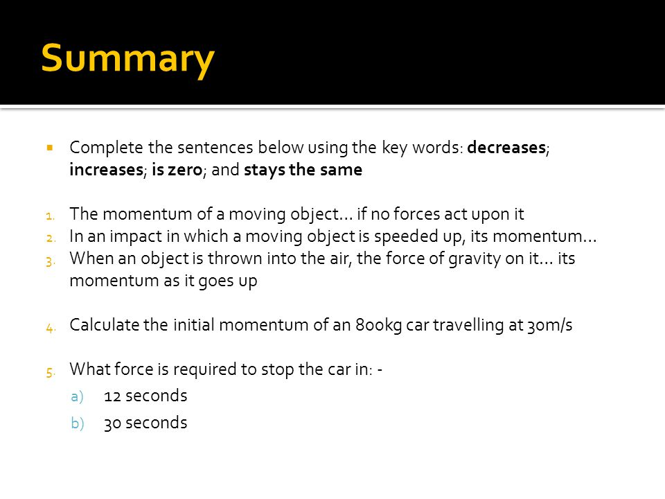 Summary  Complete the sentences below using the key words: decreases; increases; is zero; and stays the same 1.