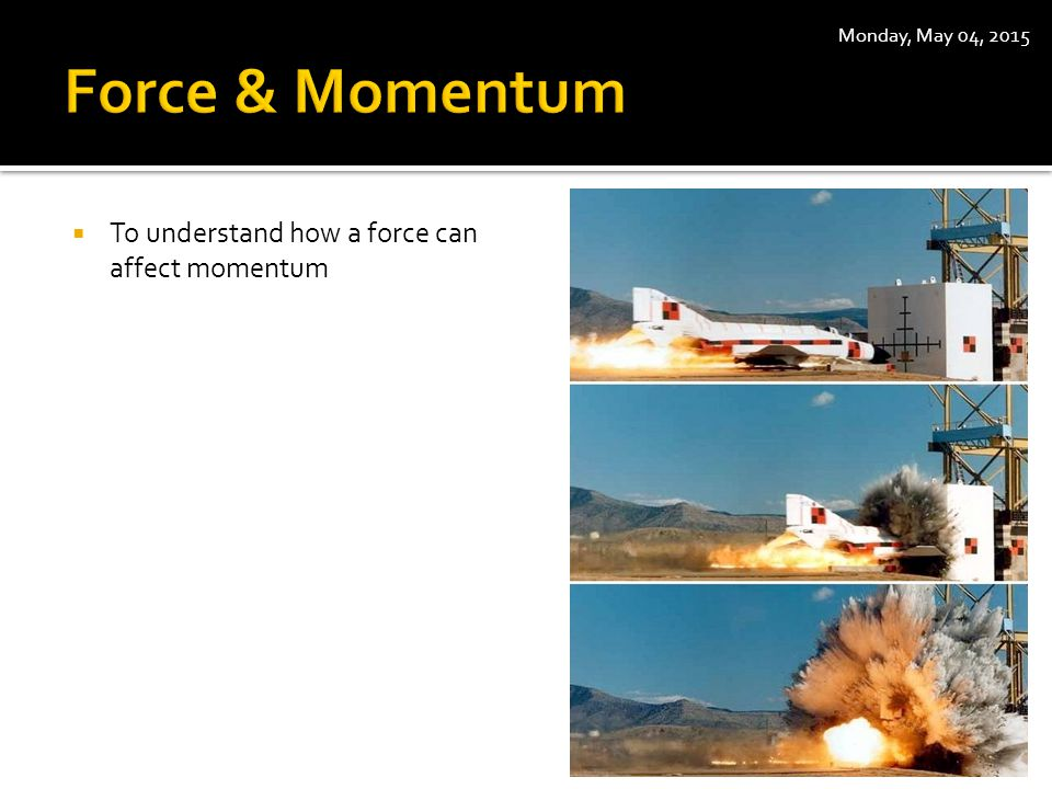  To understand how a force can affect momentum Monday, May 04, 2015