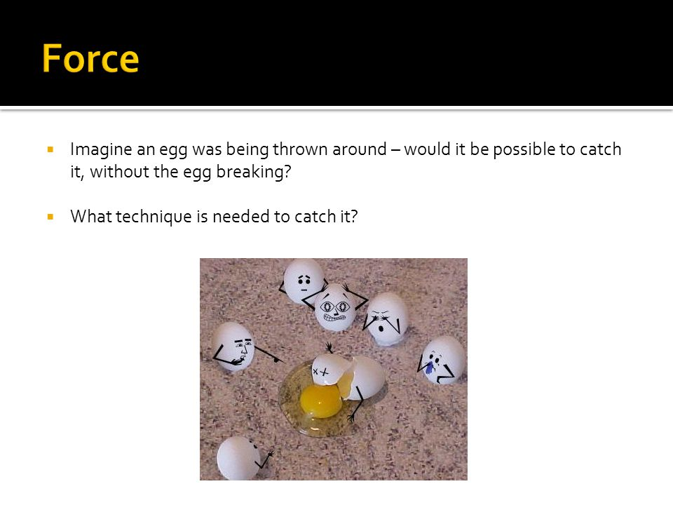  Imagine an egg was being thrown around – would it be possible to catch it, without the egg breaking.