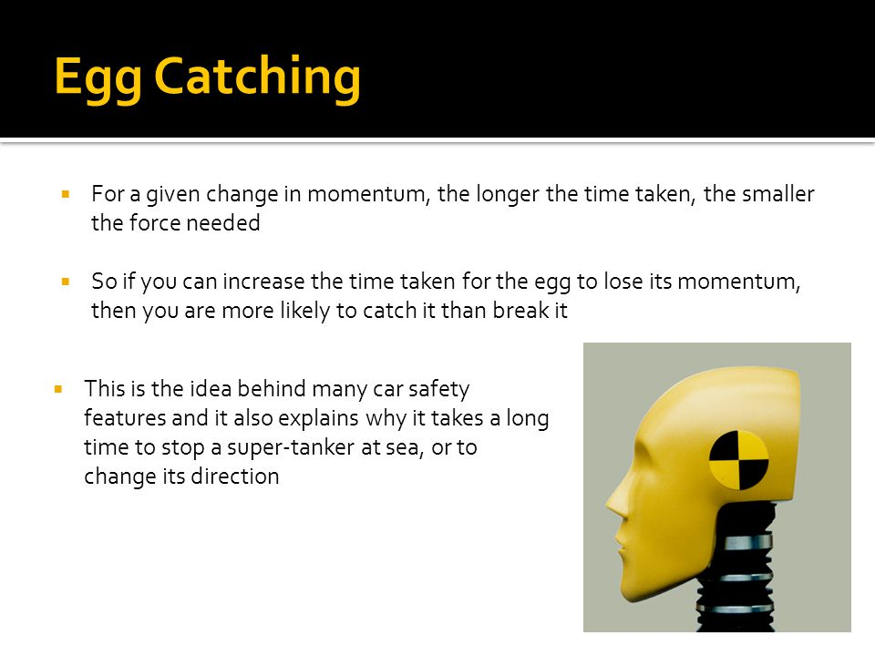 Egg Catching  For a given change in momentum, the longer the time taken, the smaller the force needed  So if you can increase the time taken for the egg to lose its momentum, then you are more likely to catch it than break it  This is the idea behind many car safety features and it also explains why it takes a long time to stop a super-tanker at sea, or to change its direction