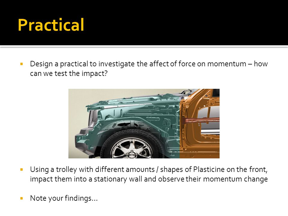 Practical  Design a practical to investigate the affect of force on momentum – how can we test the impact.