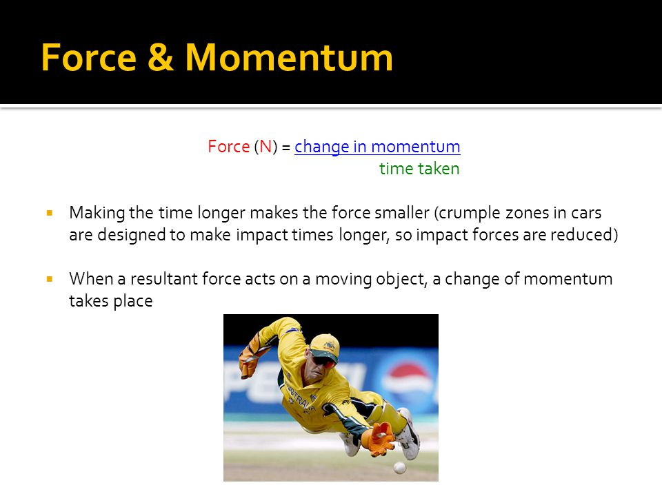 Force & Momentum Force (N) = change in momentum time taken  Making the time longer makes the force smaller (crumple zones in cars are designed to make impact times longer, so impact forces are reduced)  When a resultant force acts on a moving object, a change of momentum takes place