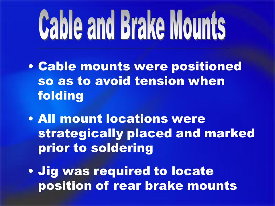 Cable mounts were positioned so as to avoid tension when folding All mount locations were strategically placed and marked prior to soldering Jig was required to locate position of rear brake mounts