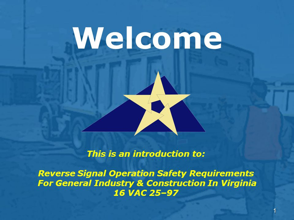 1 Welcome This is an introduction to: Reverse Signal Operation Safety Requirements For General Industry & Construction In Virginia 16 VAC 25–97