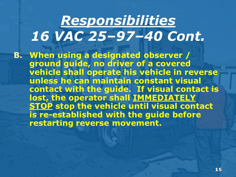 15 B.When using a designated observer / ground guide, no driver of a covered vehicle shall operate his vehicle in reverse unless he can maintain constant visual contact with the guide.