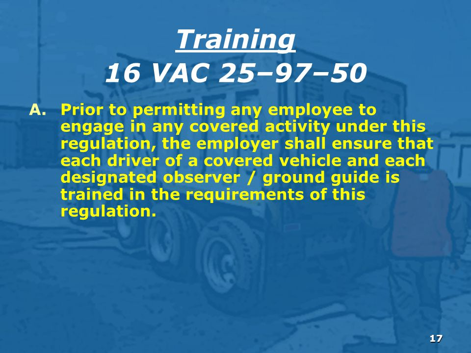 17 A.Prior to permitting any employee to engage in any covered activity under this regulation, the employer shall ensure that each driver of a covered vehicle and each designated observer / ground guide is trained in the requirements of this regulation.