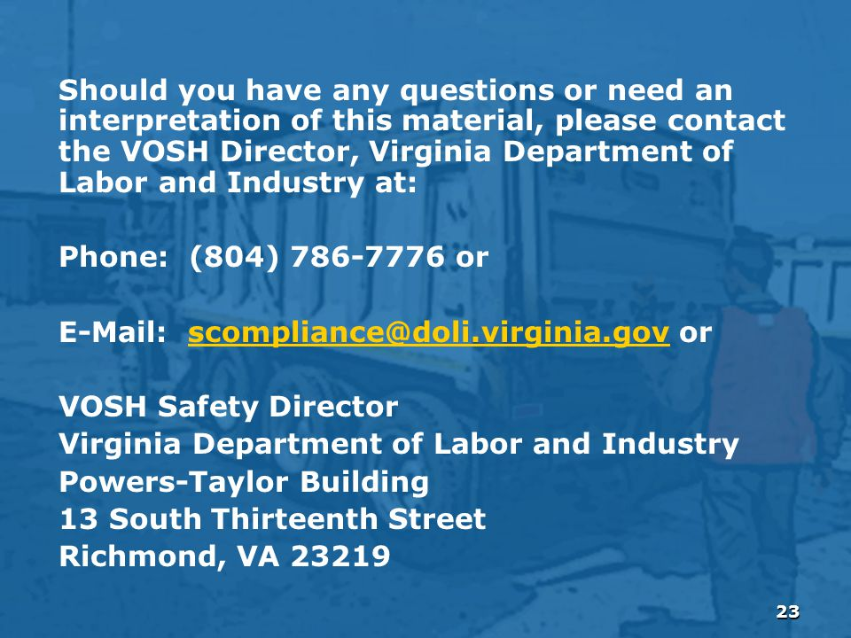 23 Should you have any questions or need an interpretation of this material, please contact the VOSH Director, Virginia Department of Labor and Industry at: Phone: (804) 786-7776 or E-Mail: scompliance@doli.virginia.gov orscompliance@doli.virginia.gov VOSH Safety Director Virginia Department of Labor and Industry Powers-Taylor Building 13 South Thirteenth Street Richmond, VA 23219