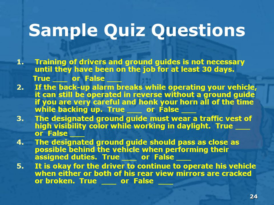 24 Sample Quiz Questions 1.Training of drivers and ground guides is not necessary until they have been on the job for at least 30 days.
