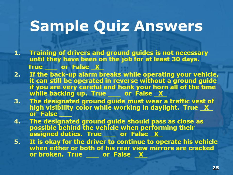 25 Sample Quiz Answers 1.Training of drivers and ground guides is not necessary until they have been on the job for at least 30 days.