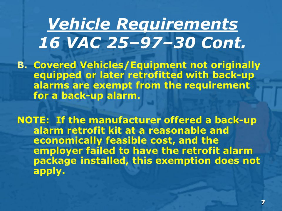 7 B.Covered Vehicles/Equipment not originally equipped or later retrofitted with back-up alarms are exempt from the requirement for a back-up alarm.