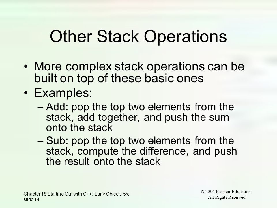 © 2006 Pearson Education. All Rights Reserved Chapter 18 Starting Out with C++: Early Objects 5/e slide 14 Other Stack Operations More complex stack o