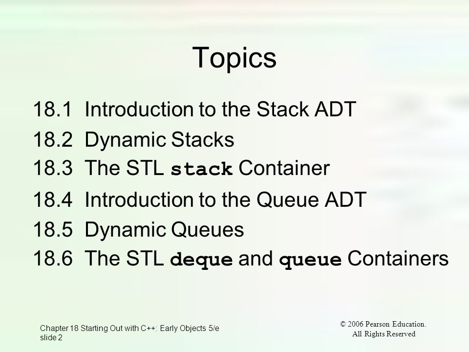 © 2006 Pearson Education. All Rights Reserved Chapter 18 Starting Out with C++: Early Objects 5/e slide 2 Topics 18.1 Introduction to the Stack ADT 18