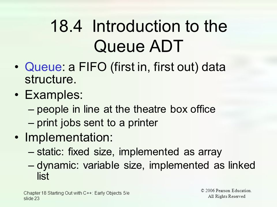 © 2006 Pearson Education. All Rights Reserved Chapter 18 Starting Out with C++: Early Objects 5/e slide 23 18.4 Introduction to the Queue ADT Queue: a