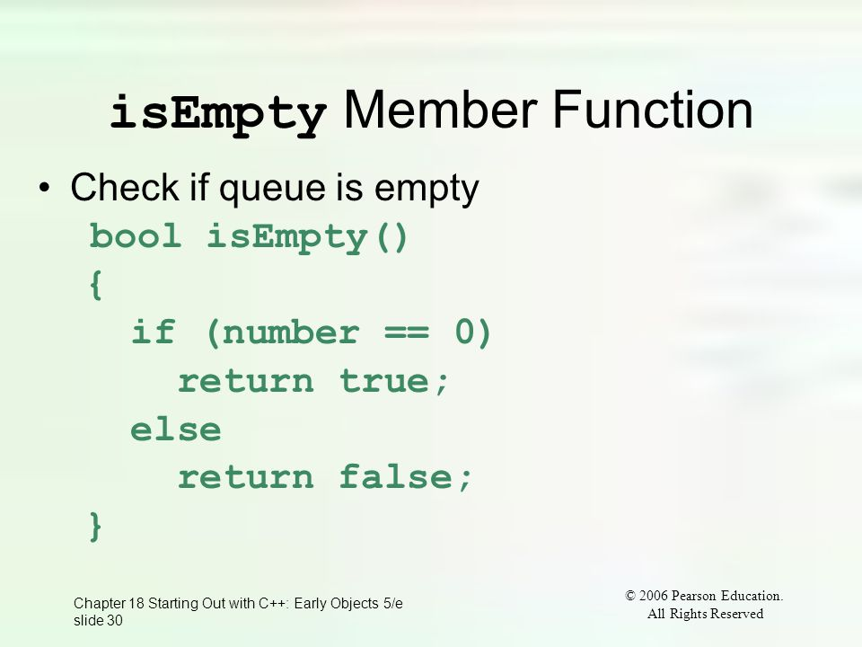 © 2006 Pearson Education. All Rights Reserved Chapter 18 Starting Out with C++: Early Objects 5/e slide 30 isEmpty Member Function Check if queue is e