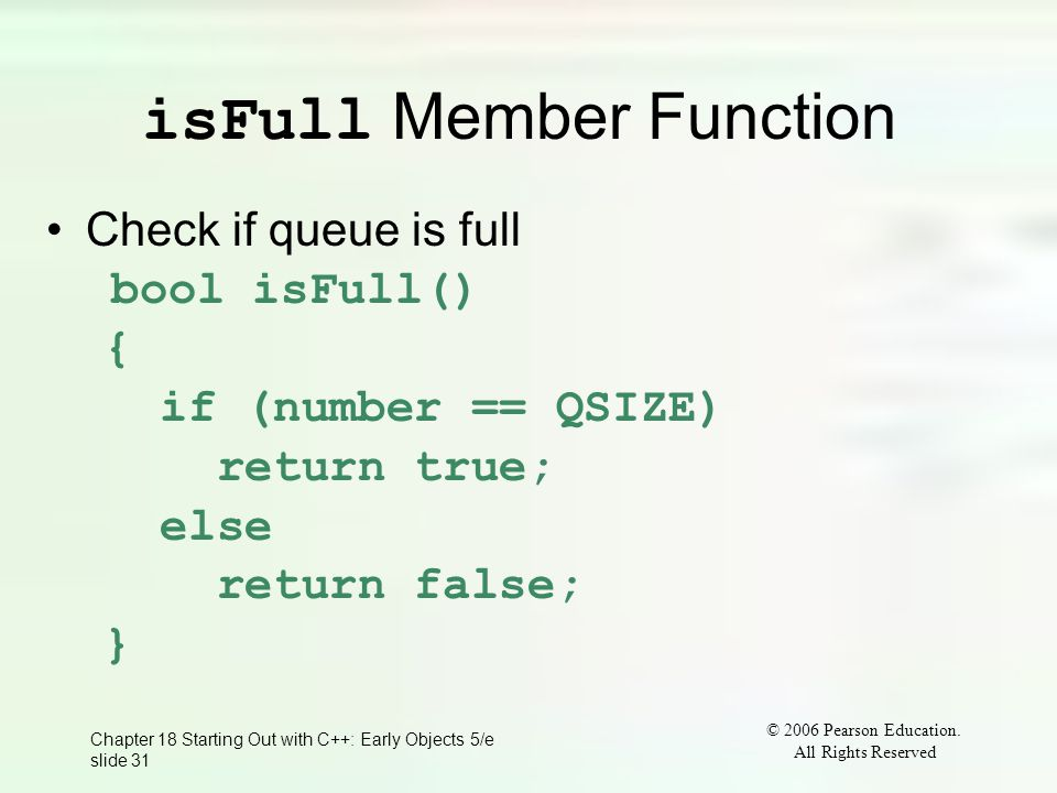 © 2006 Pearson Education. All Rights Reserved Chapter 18 Starting Out with C++: Early Objects 5/e slide 31 isFull Member Function Check if queue is fu