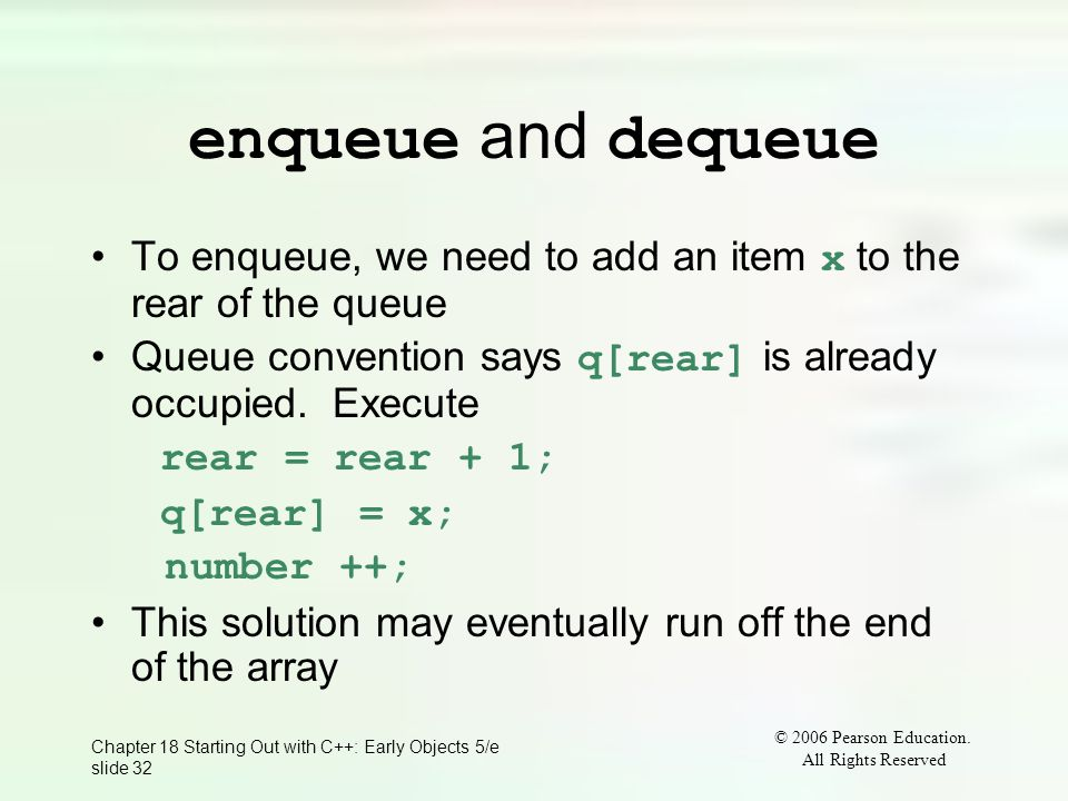 © 2006 Pearson Education. All Rights Reserved Chapter 18 Starting Out with C++: Early Objects 5/e slide 32 enqueue and dequeue To enqueue, we need to