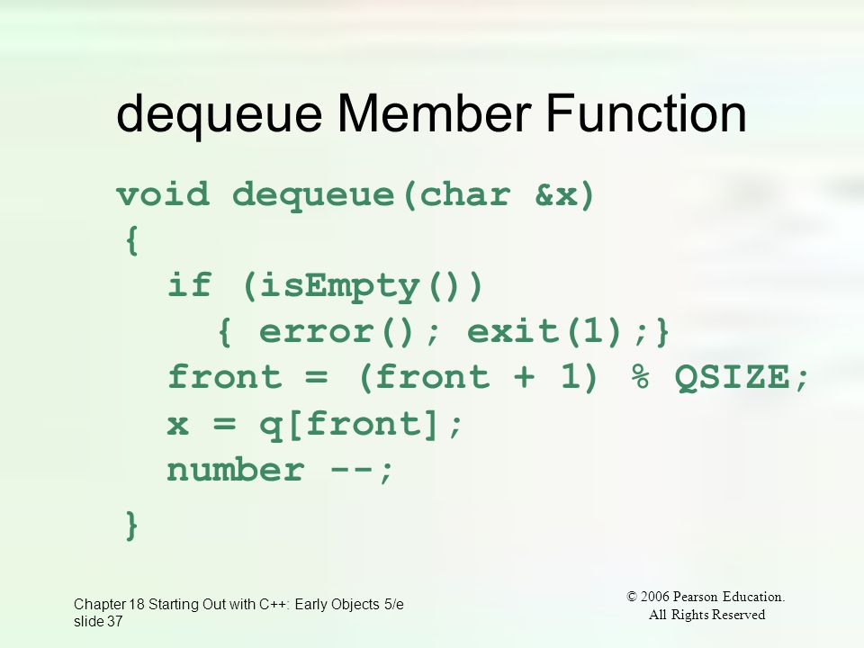 © 2006 Pearson Education. All Rights Reserved Chapter 18 Starting Out with C++: Early Objects 5/e slide 37 dequeue Member Function void dequeue(char &