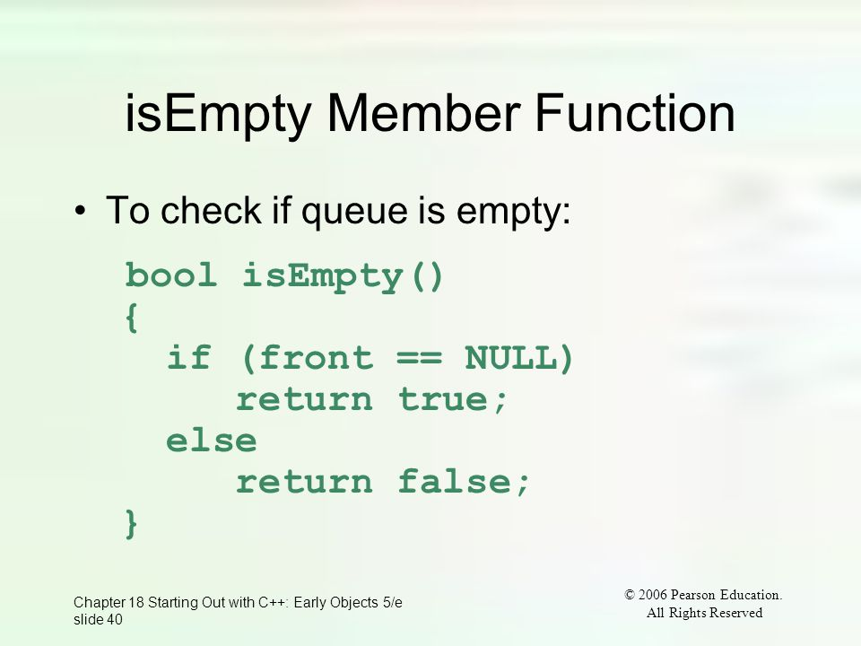 © 2006 Pearson Education. All Rights Reserved Chapter 18 Starting Out with C++: Early Objects 5/e slide 40 isEmpty Member Function To check if queue i