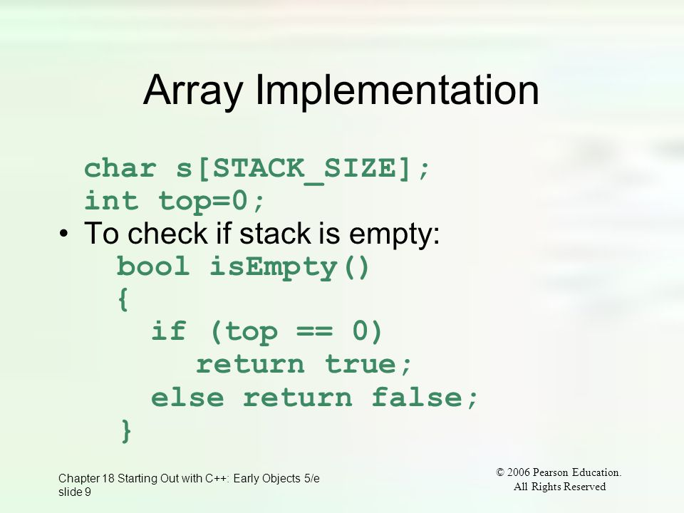 © 2006 Pearson Education. All Rights Reserved Chapter 18 Starting Out with C++: Early Objects 5/e slide 9 Array Implementation char s[STACK_SIZE]; int
