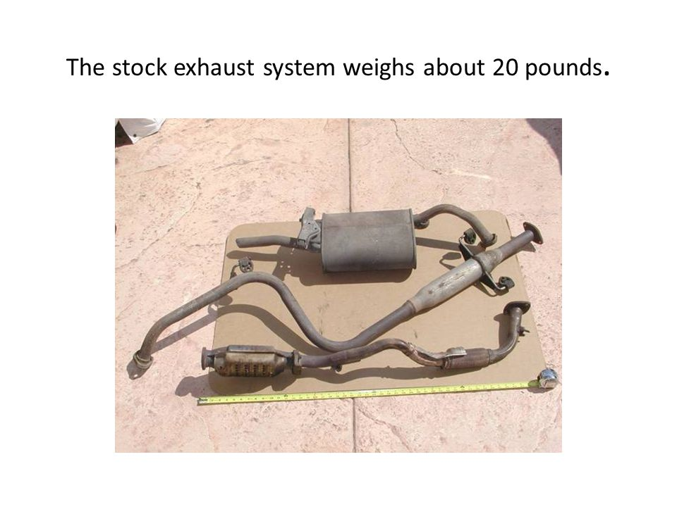 The stock exhaust system weighs about 20 pounds.