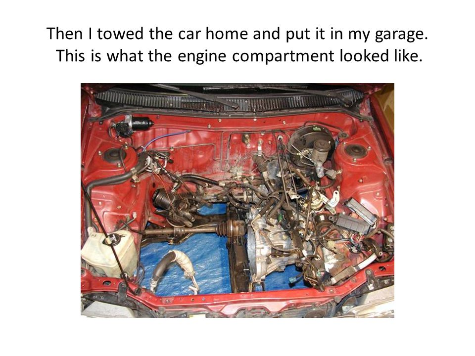 Then I towed the car home and put it in my garage. This is what the engine compartment looked like.