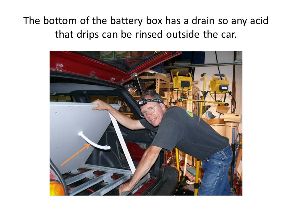 The bottom of the battery box has a drain so any acid that drips can be rinsed outside the car.