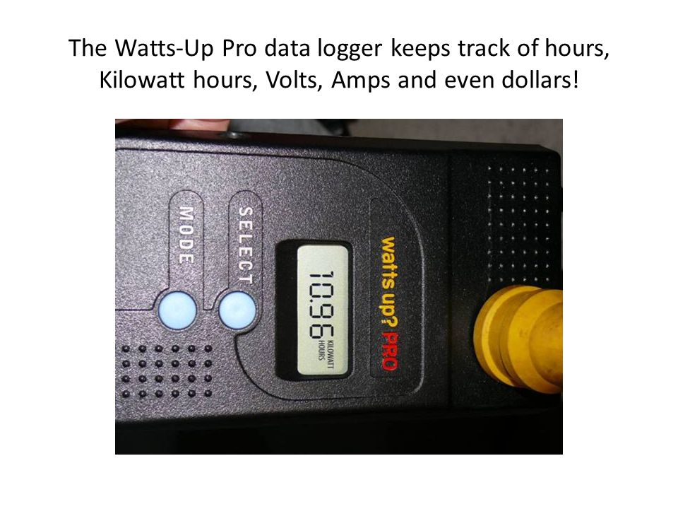 The Watts-Up Pro data logger keeps track of hours, Kilowatt hours, Volts, Amps and even dollars!