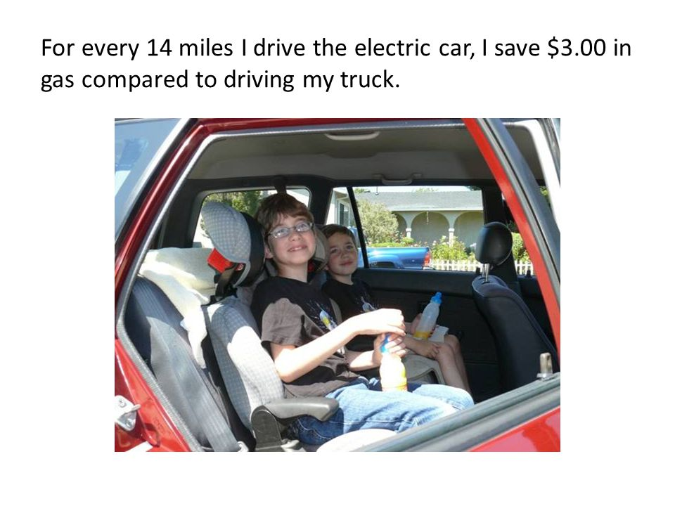 For every 14 miles I drive the electric car, I save $3.00 in gas compared to driving my truck.