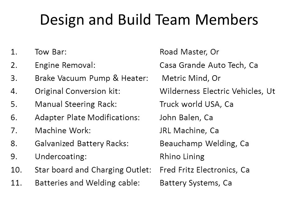Design and Build Team Members 1.Tow Bar: Road Master, Or 2.Engine Removal:Casa Grande Auto Tech, Ca 3.Brake Vacuum Pump & Heater: Metric Mind, Or 4.Original Conversion kit:Wilderness Electric Vehicles, Ut 5.Manual Steering Rack:Truck world USA, Ca 6.Adapter Plate Modifications:John Balen, Ca 7.Machine Work:JRL Machine, Ca 8.Galvanized Battery Racks:Beauchamp Welding, Ca 9.Undercoating:Rhino Lining 10.Star board and Charging Outlet:Fred Fritz Electronics, Ca 11.Batteries and Welding cable:Battery Systems, Ca
