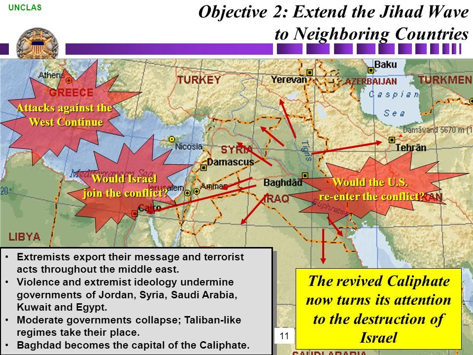 11 UNCLAS Objective 2: Extend the Jihad Wave to Neighboring Countries Extremists export their message and terrorist acts throughout the middle east.