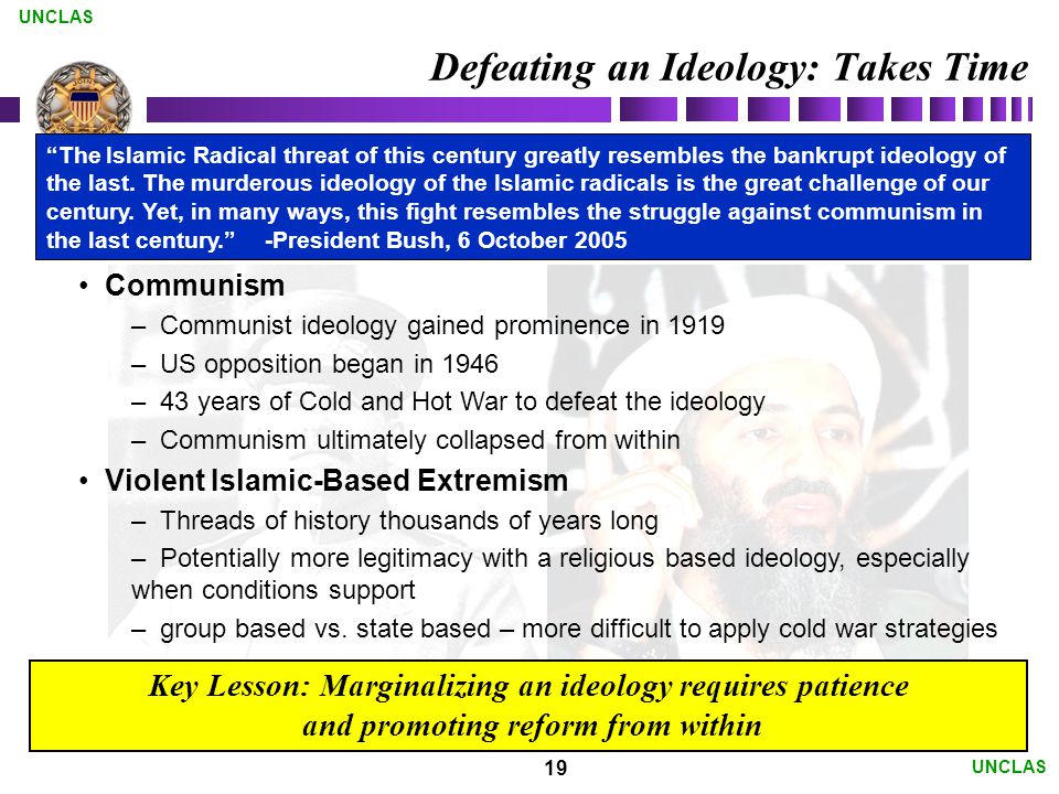 19 UNCLAS Defeating an Ideology: Takes Time Communism – Communist ideology gained prominence in 1919 – US opposition began in 1946 – 43 years of Cold and Hot War to defeat the ideology – Communism ultimately collapsed from within Violent Islamic-Based Extremism – Threads of history thousands of years long – Potentially more legitimacy with a religious based ideology, especially when conditions support – group based vs.