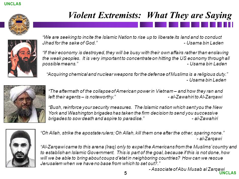5 UNCLAS Violent Extremists: What They are Saying The aftermath of the collapse of American power in Vietnam – and how they ran and left their agents – is noteworthy. - al-Zawahiri to Al-Zarqawi We are seeking to incite the Islamic Nation to rise up to liberate its land and to conduct Jihad for the sake of God. - Usama bin Laden Oh Allah, strike the apostate rulers; Oh Allah, kill them one after the other, sparing none. - al-Zarqawi Al-Zarqawi came to this arena (Iraq) only to expel the Americans from the Muslims' country and to establish an Islamic Government.