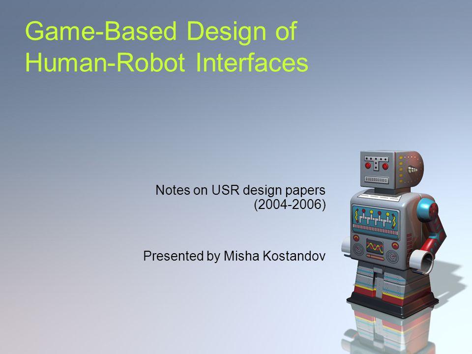 Game-Based Design of Human-Robot Interfaces Notes on USR design papers (2004-2006) Presented by Misha Kostandov