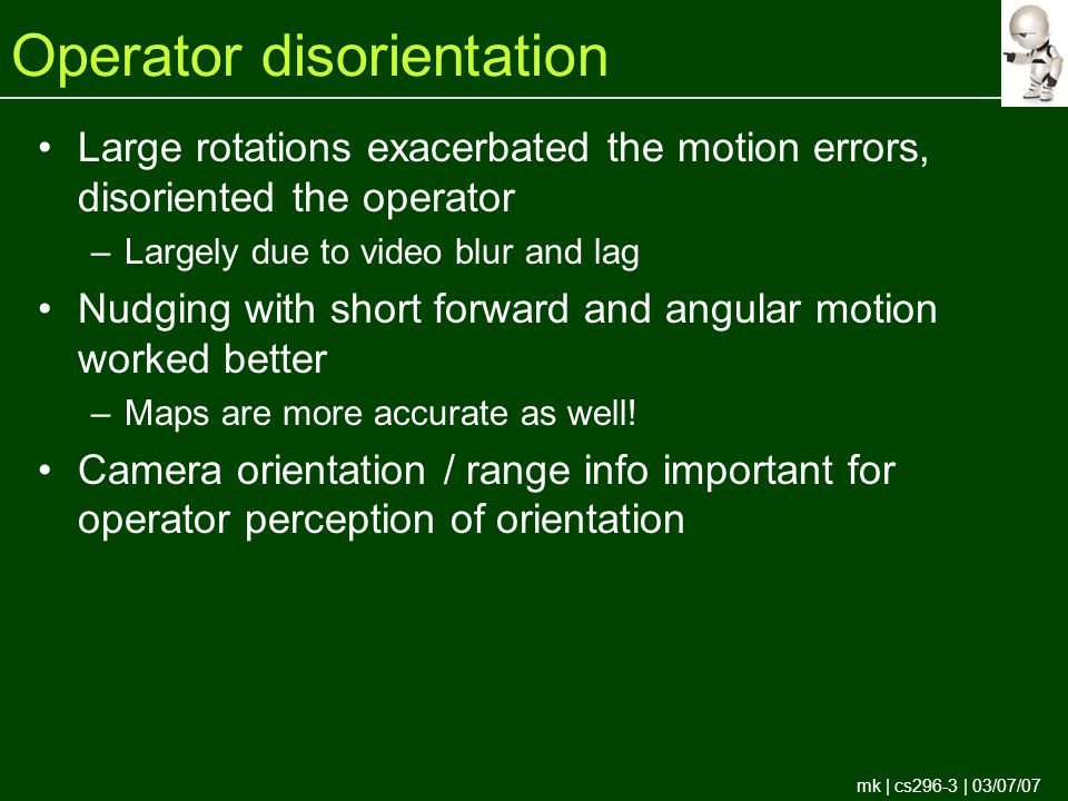 mk | cs296-3 | 03/07/07 Operator disorientation Large rotations exacerbated the motion errors, disoriented the operator –Largely due to video blur and lag Nudging with short forward and angular motion worked better –Maps are more accurate as well.