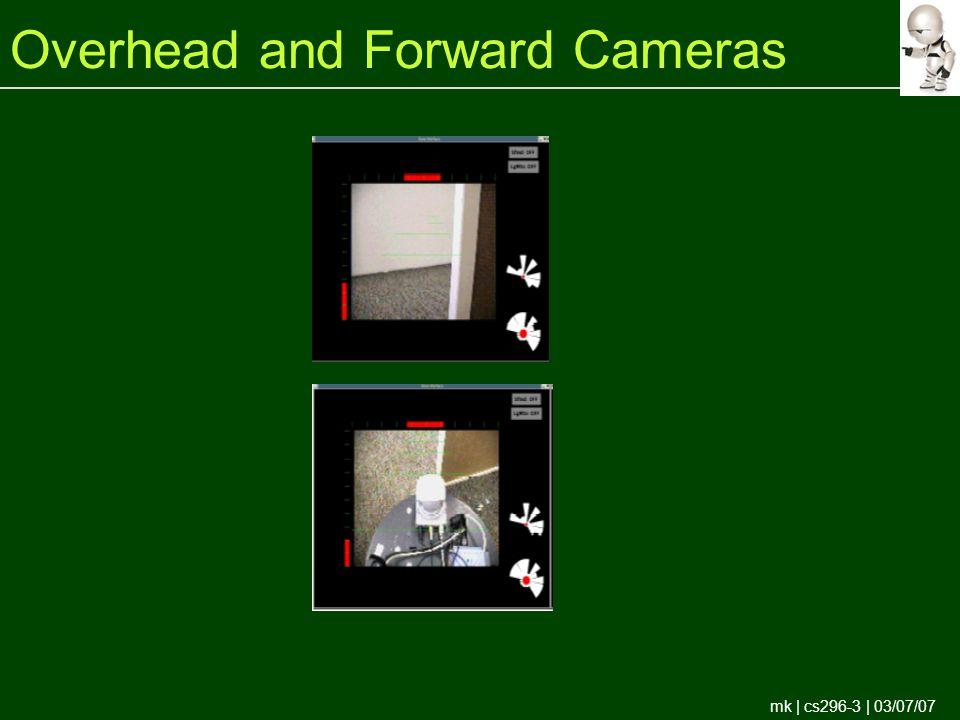 mk | cs296-3 | 03/07/07 Overhead and Forward Cameras